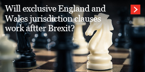 Will exclusive England and Wales jurisdiction clauses work after Brexit?