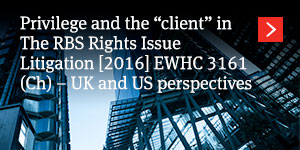 "Privilege and the ""client"" in The RBS Rights Issue Litigation [2016] EWHC 3161 (Ch) – UK and US perspectives"