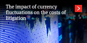 The impact of currency fluctuations on the costs of litigation