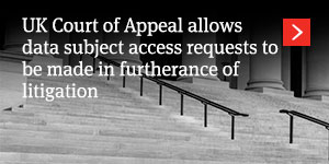UK Court of Appeal allows data subject access requests to be made in furtherance of litigation