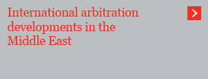 International arbitration developments in the Middle East
