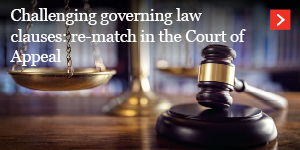 Challenging governing law clauses: re-match in the Court of Appeal