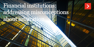 Financial institutions: addressing misconceptions about arbitration