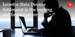 Investor State Dispute Settlement in the banking and finance sector