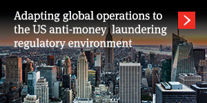 Adapting global operations to the US anti-money laundering regulatory environment