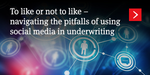 To like or not to like – navigating the pitfalls of using social media in underwriting