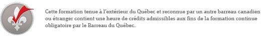 Cette formation tenue a l'exterieur du Quebec et reconnue par un autre barreau canadien ou etranger contient une heure de credits admissibles aux fins de la formation continue obligatoire par le Barreau du Quebec.