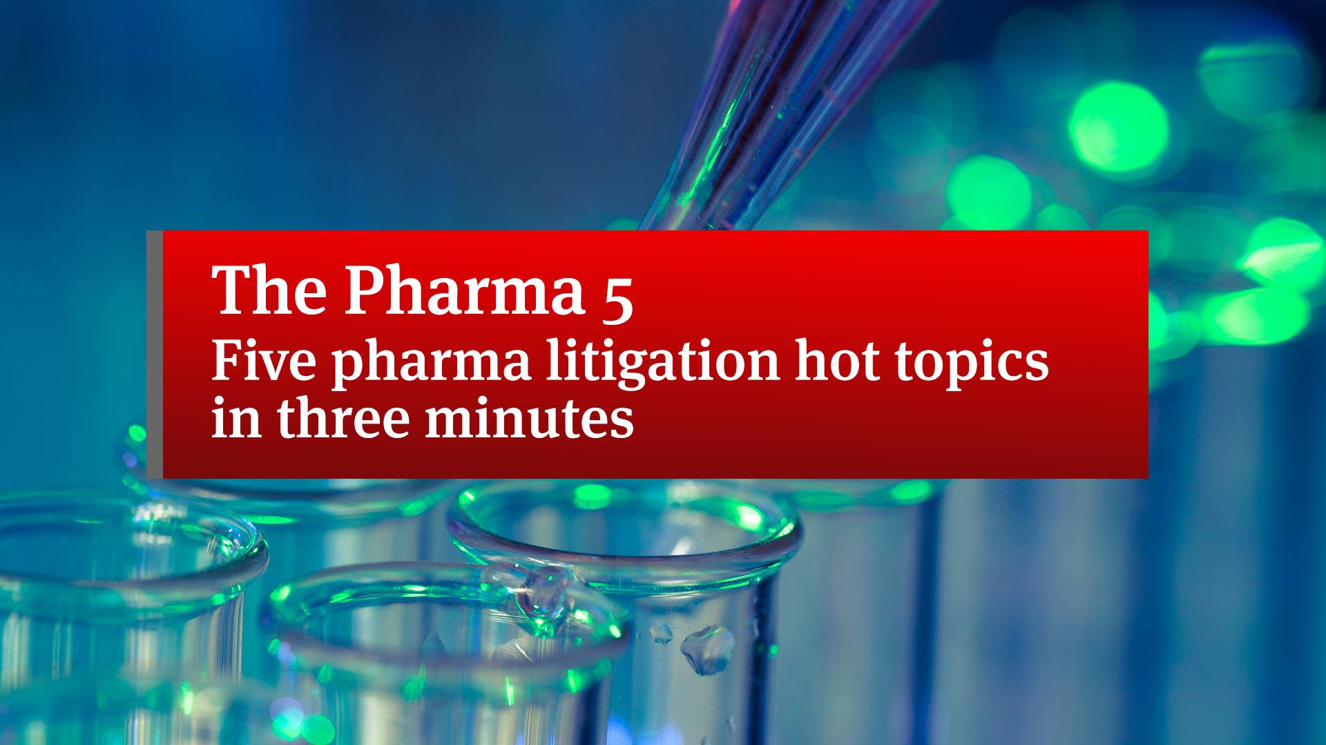 The Pharma 5 | Five pharma litigation hot topics in three minutes